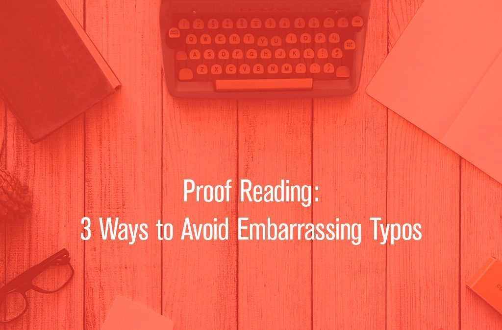 Proof Reading: 3 Ways to Avoid Embarrassing Typos